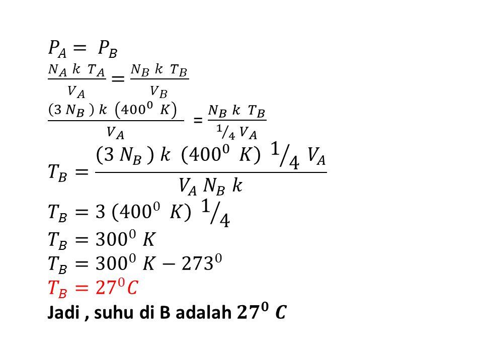 𝑃 𝐴 = 𝑃 𝐵 𝑁 𝐴 𝑘 𝑇 𝐴 𝑉 𝐴 = 𝑁 𝐵 𝑘 𝑇 𝐵 𝑉 𝐵 3 𝑁 𝐵 𝑘 400 0 𝐾 𝑉 𝐴 = 𝑁 𝐵 𝑘 𝑇 𝐵 1 4 𝑉 𝐴 𝑇 𝐵 = 3 𝑁 𝐵 𝑘 400 0 𝐾 1 4 𝑉 𝐴 𝑉 𝐴 𝑁 𝐵 𝑘 𝑇 𝐵 =3 400 0 𝐾 1 4 𝑇 𝐵 = 300 0 𝐾 𝑇 𝐵 = 300 0 𝐾− 273 0 𝑇 𝐵 = 27 0 𝐶 Jadi , suhu di B adalah 𝟐𝟕 𝟎 𝑪