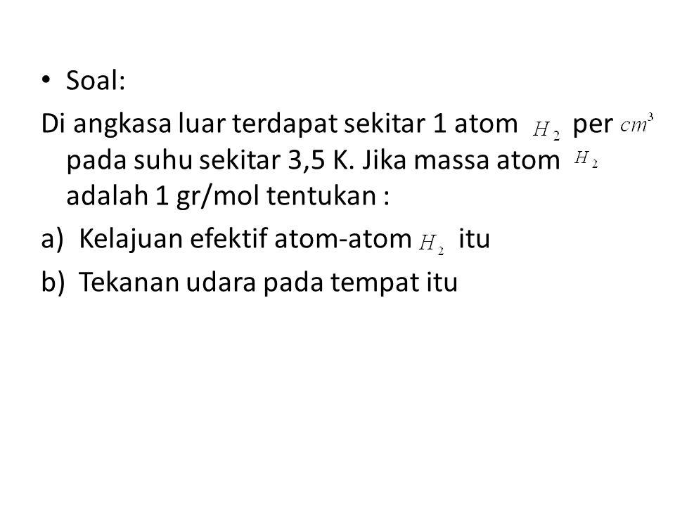 Soal: Di angkasa luar terdapat sekitar 1 atom per pada suhu sekitar 3,5 K. Jika massa atom adalah 1 gr/mol tentukan :