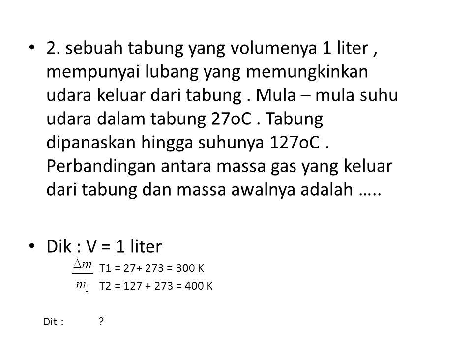 2. sebuah tabung yang volumenya 1 liter , mempunyai lubang yang memungkinkan udara keluar dari tabung . Mula – mula suhu udara dalam tabung 27oC . Tabung dipanaskan hingga suhunya 127oC . Perbandingan antara massa gas yang keluar dari tabung dan massa awalnya adalah …..