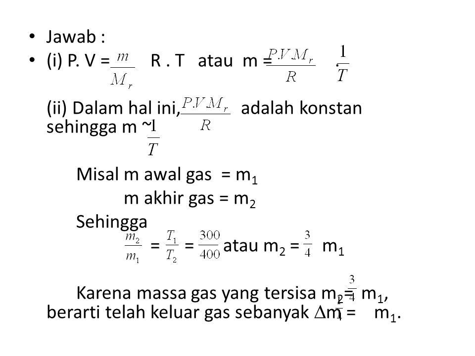 Jawab : (i) P. V = R . T atau m = . (ii) Dalam hal ini, adalah konstan sehingga m ~