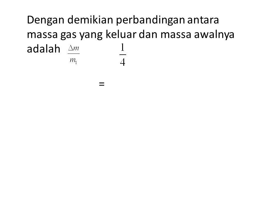 Dengan demikian perbandingan antara massa gas yang keluar dan massa awalnya adalah =