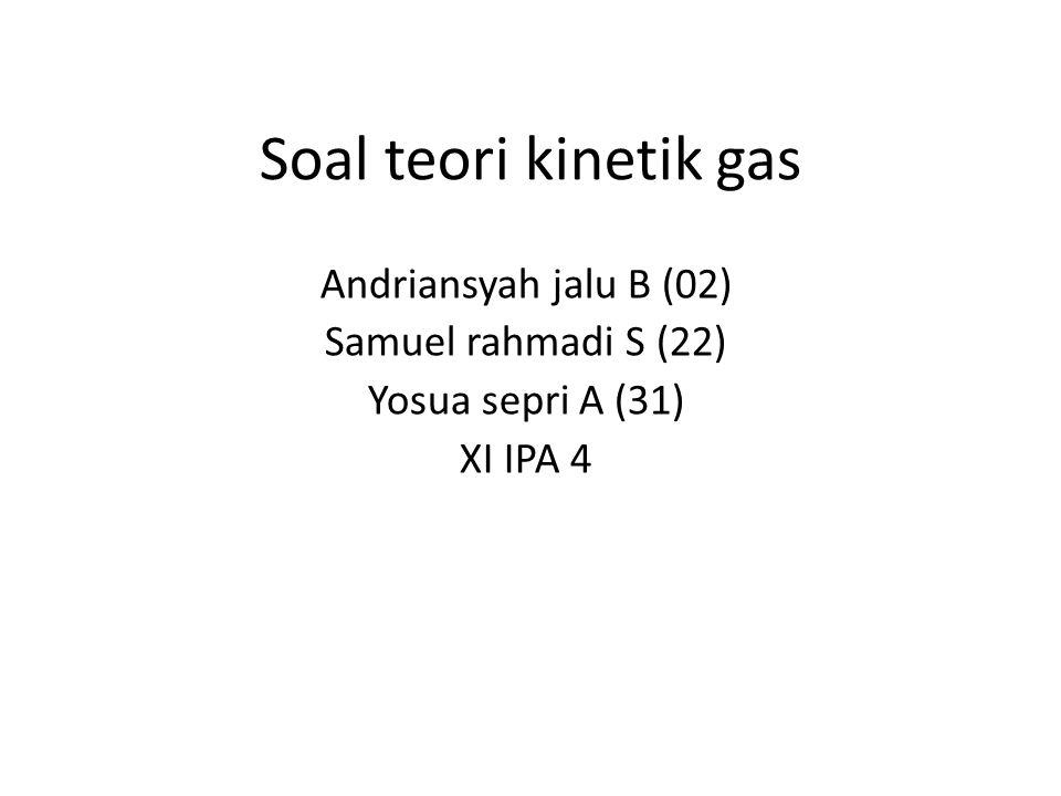 Soal teori kinetik gas Andriansyah jalu B (02) Samuel rahmadi S (22)