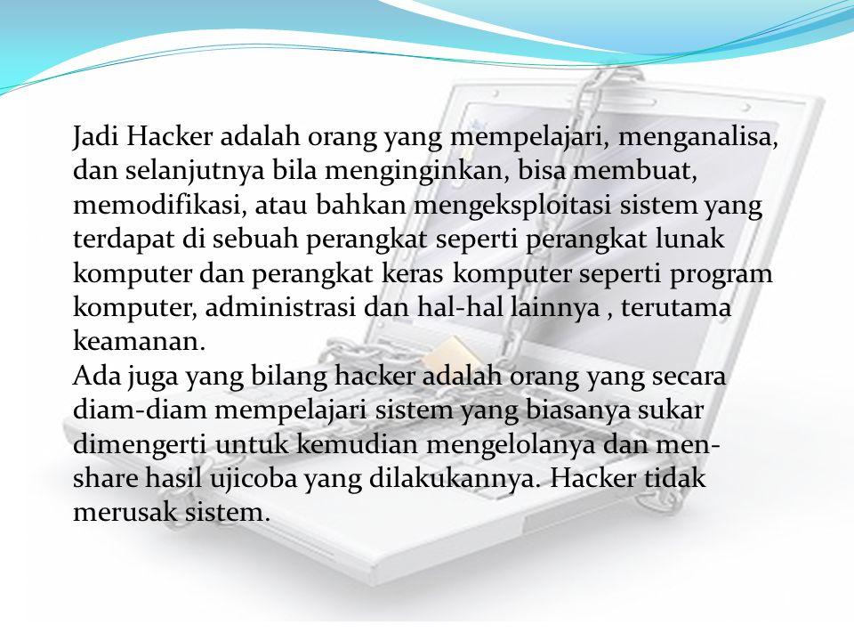 Jadi Hacker adalah orang yang mempelajari, menganalisa, dan selanjutnya bila menginginkan, bisa membuat, memodifikasi, atau bahkan mengeksploitasi sistem yang terdapat di sebuah perangkat seperti perangkat lunak komputer dan perangkat keras komputer seperti program komputer, administrasi dan hal-hal lainnya , terutama keamanan.