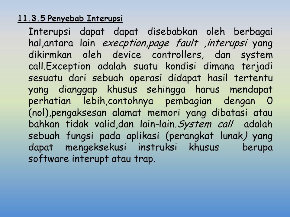 11.3.5 Penyebab Interupsi Interupsi dapat dapat disebabkan oleh berbagai hal,antara lain execption,page fault ,interupsi yang dikirmkan oleh device controllers, dan system call.Exception adalah suatu kondisi dimana terjadi sesuatu dari sebuah operasi didapat hasil tertentu yang dianggap khusus sehingga harus mendapat perhatian lebih,contohnya pembagian dengan 0 (nol),pengaksesan alamat memori yang dibatasi atau bahkan tidak valid,dan lain-lain.System call adalah sebuah fungsi pada aplikasi (perangkat lunak) yang dapat mengeksekusi instruksi khusus berupa software interupt atau trap.