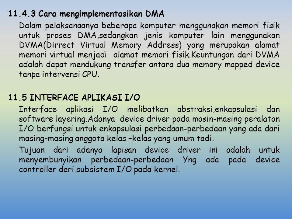 11.4.3 Cara mengimplementasikan DMA Dalam pelaksanaanya beberapa komputer menggunakan memori fisik untuk proses DMA,sedangkan jenis komputer lain menggunakan DVMA(Dirrect Virtual Memory Address) yang merupakan alamat memori virtual menjadi alamat memori fisik.Keuntungan dari DVMA adalah dapat mendukung transfer antara dua memory mapped device tanpa intervensi CPU.