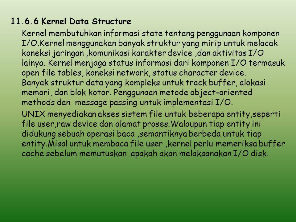 11.6.6 Kernel Data Structure Kernel membutuhkan informasi state tentang penggunaan komponen I/O.Kernel menggunakan banyak struktur yang mirip untuk melacak koneksi jaringan ,komunikasi karakter device ,dan aktivitas I/O lainya.