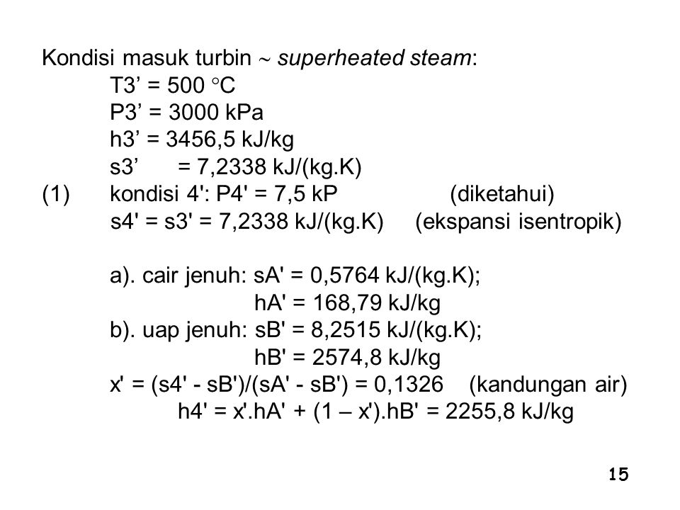 Kondisi masuk turbin  superheated steam: T3' = 500 C P3' = 3000 kPa h3' = 3456,5 kJ/kg s3' = 7,2338 kJ/(kg.K) (1) kondisi 4 : P4 = 7,5 kP (diketahui) s4 = s3 = 7,2338 kJ/(kg.K) (ekspansi isentropik) a).