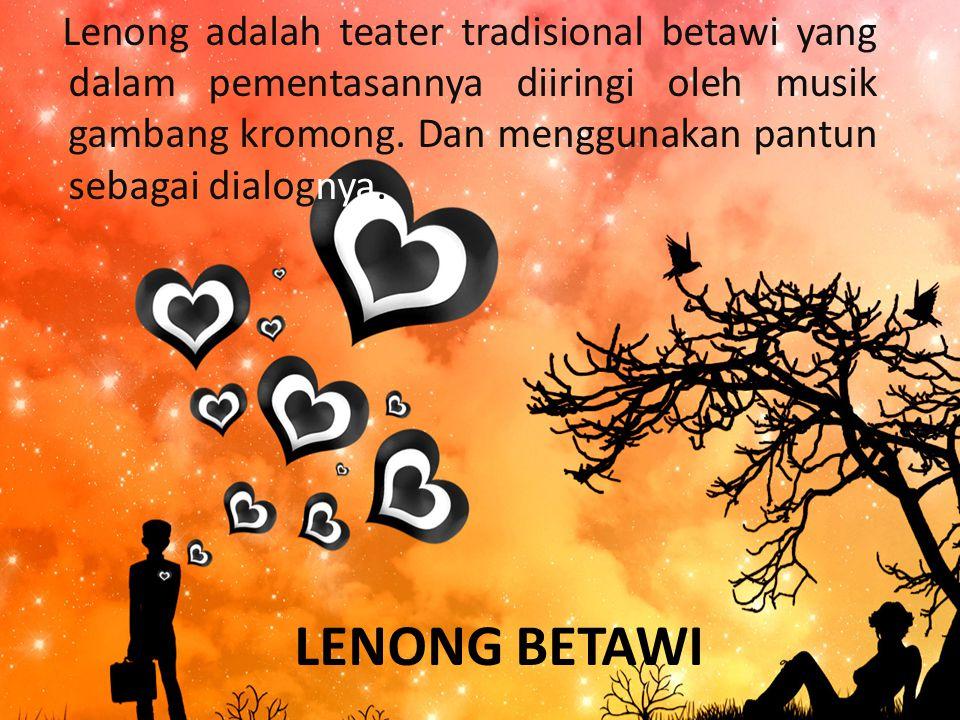 Lenong adalah teater tradisional betawi yang dalam pementasannya diiringi oleh musik gambang kromong. Dan menggunakan pantun sebagai dialognya.