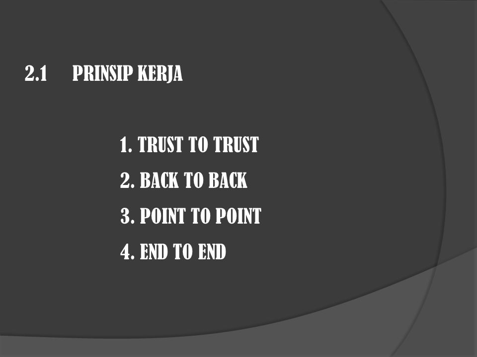 2.1 PRINSIP KERJA 1. TRUST TO TRUST 2. BACK TO BACK 3. POINT TO POINT 4. END TO END