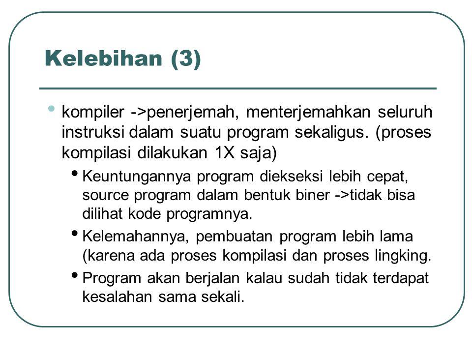 Kelebihan (3) kompiler ->penerjemah, menterjemahkan seluruh instruksi dalam suatu program sekaligus. (proses kompilasi dilakukan 1X saja)