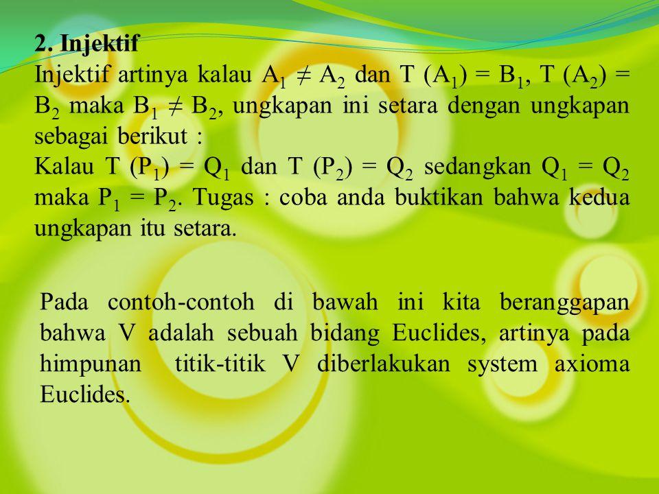 2. Injektif Injektif artinya kalau A1 ≠ A2 dan T (A1) = B1, T (A2) = B2 maka B1 ≠ B2, ungkapan ini setara dengan ungkapan sebagai berikut :