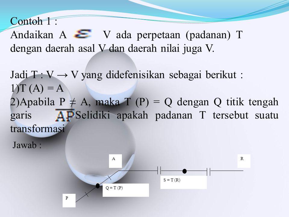 Jadi T : V → V yang didefenisikan sebagai berikut : T (A) = A
