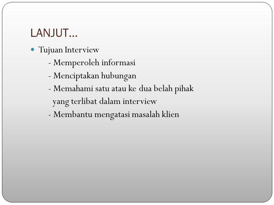 LANJUT… Tujuan Interview - Memperoleh informasi - Menciptakan hubungan