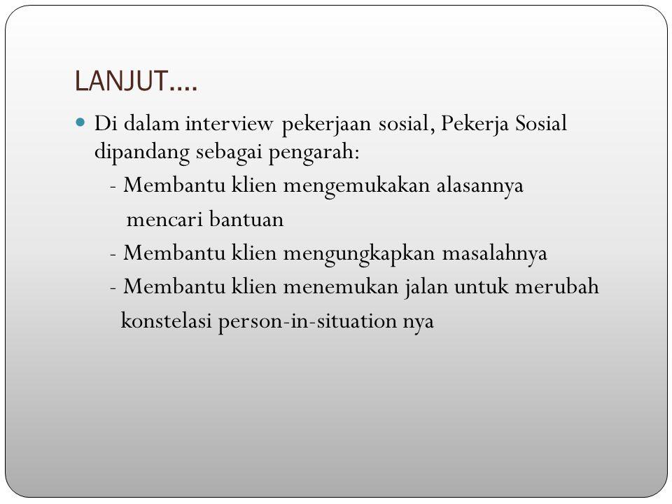 LANJUT…. Di dalam interview pekerjaan sosial, Pekerja Sosial dipandang sebagai pengarah: - Membantu klien mengemukakan alasannya.