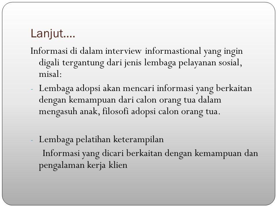 Lanjut…. Informasi di dalam interview informastional yang ingin digali tergantung dari jenis lembaga pelayanan sosial, misal: