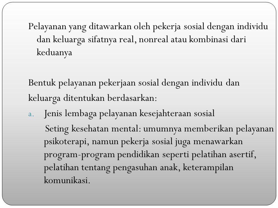 Pelayanan yang ditawarkan oleh pekerja sosial dengan individu dan keluarga sifatnya real, nonreal atau kombinasi dari keduanya