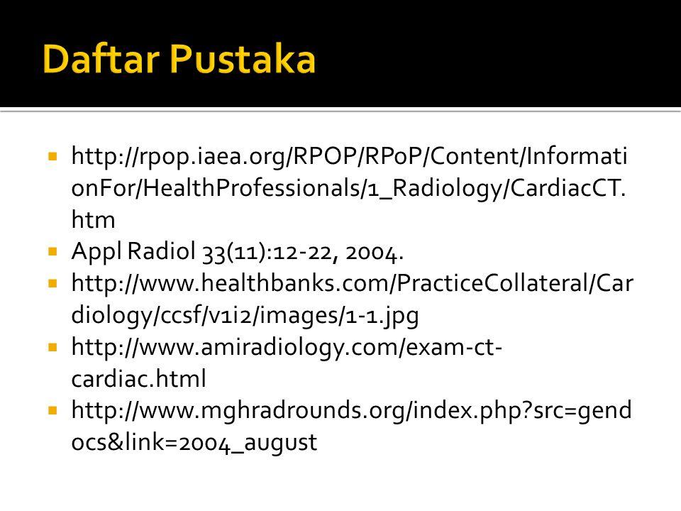 Daftar Pustaka http://rpop.iaea.org/RPOP/RPoP/Content/InformationFor/HealthProfessionals/1_Radiology/CardiacCT.htm.