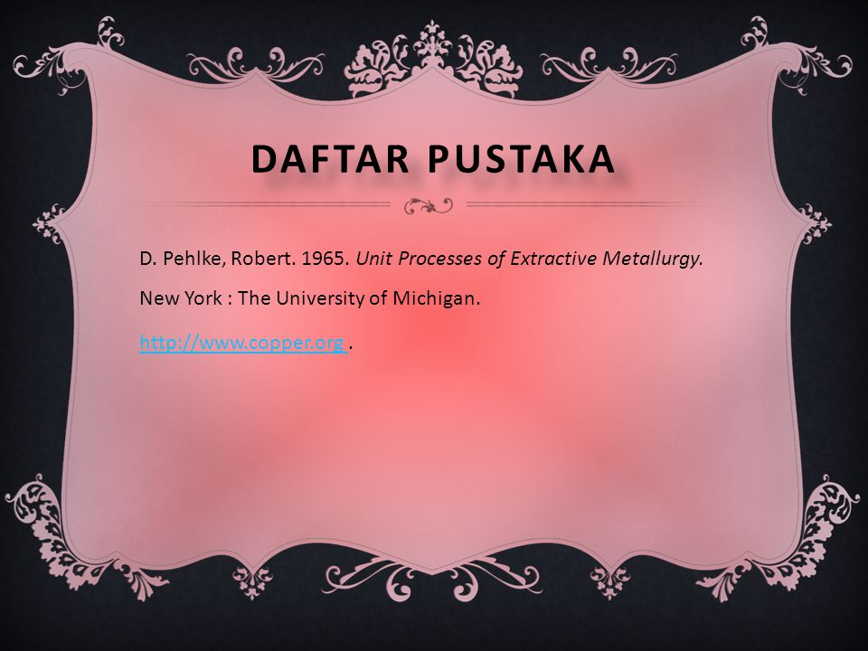 Daftar pustaka D. Pehlke, Robert. 1965. Unit Processes of Extractive Metallurgy.