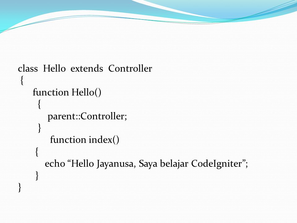 class Hello extends Controller { function Hello() parent::Controller; } function index() echo Hello Jayanusa, Saya belajar CodeIgniter ;