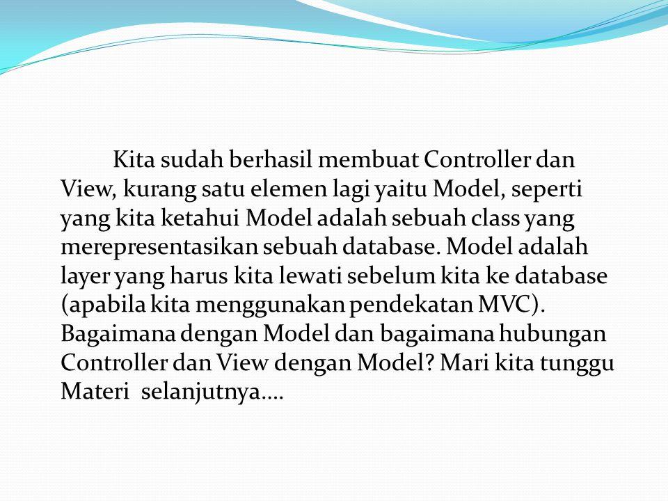 Kita sudah berhasil membuat Controller dan View, kurang satu elemen lagi yaitu Model, seperti yang kita ketahui Model adalah sebuah class yang merepresentasikan sebuah database.