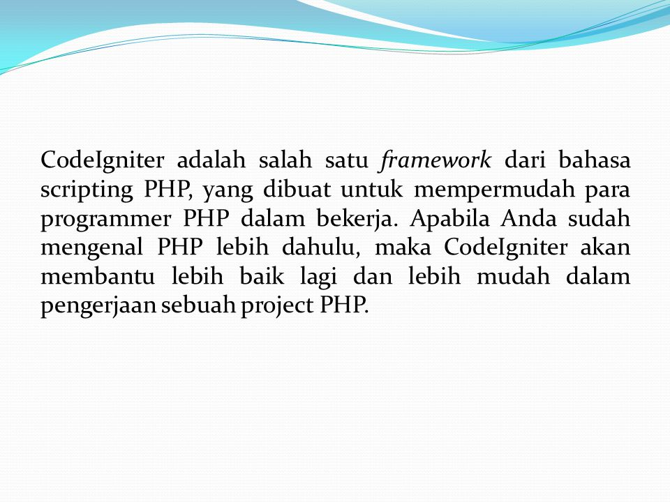 CodeIgniter adalah salah satu framework dari bahasa scripting PHP, yang dibuat untuk mempermudah para programmer PHP dalam bekerja.