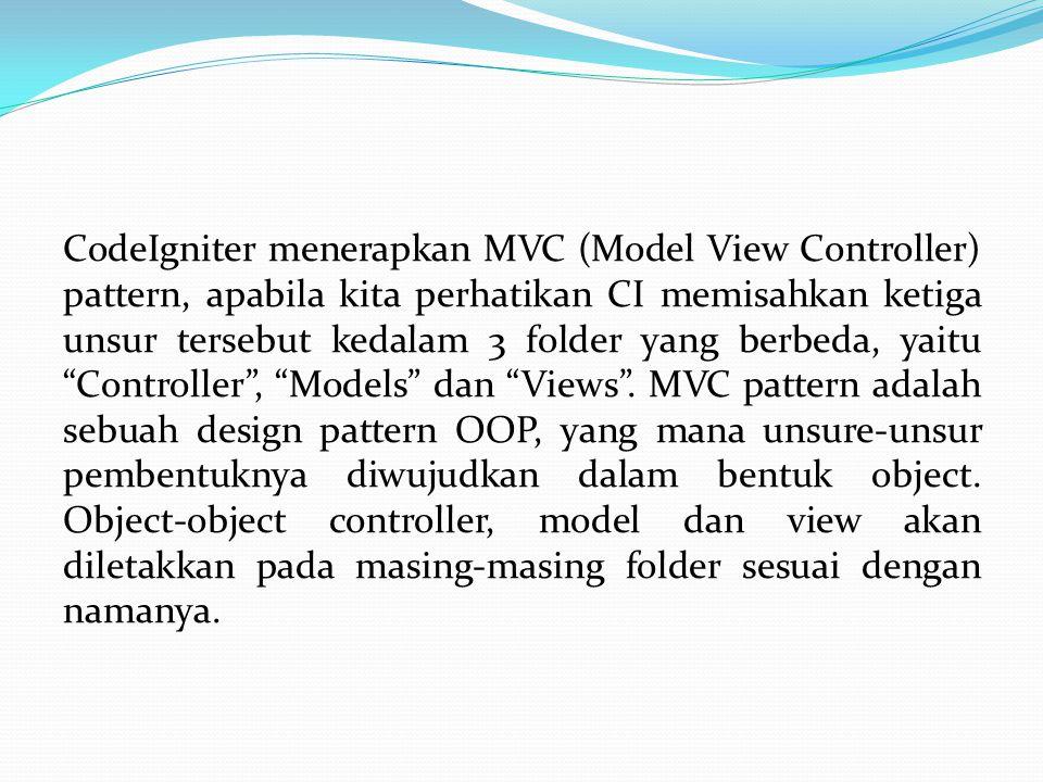 CodeIgniter menerapkan MVC (Model View Controller) pattern, apabila kita perhatikan CI memisahkan ketiga unsur tersebut kedalam 3 folder yang berbeda, yaitu Controller , Models dan Views .