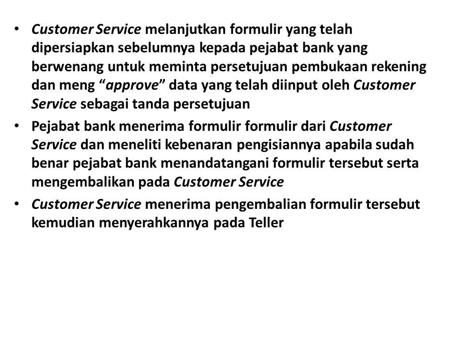 Customer Service melanjutkan formulir yang telah dipersiapkan sebelumnya kepada pejabat bank yang berwenang untuk meminta persetujuan pembukaan rekening dan meng approve data yang telah diinput oleh Customer Service sebagai tanda persetujuan