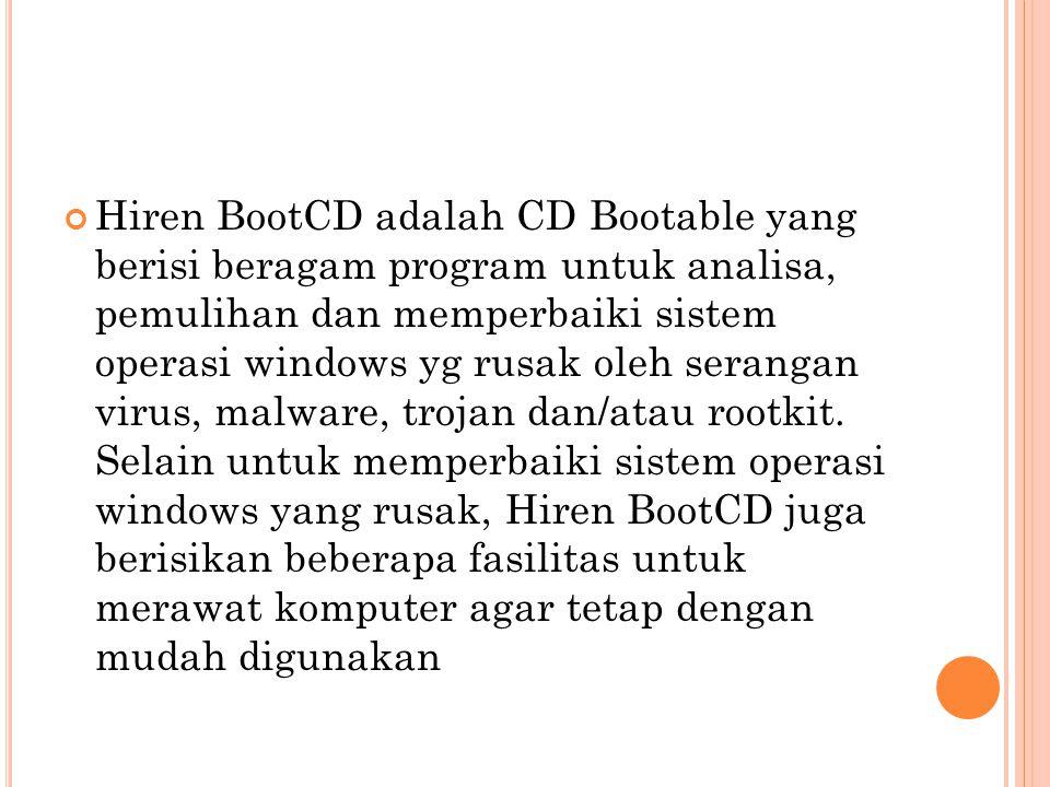 Hiren BootCD adalah CD Bootable yang berisi beragam program untuk analisa, pemulihan dan memperbaiki sistem operasi windows yg rusak oleh serangan virus, malware, trojan dan/atau rootkit.