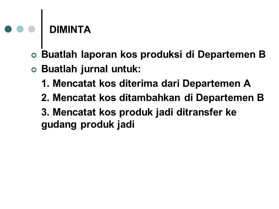 DIMINTA Buatlah laporan kos produksi di Departemen B. Buatlah jurnal untuk: 1. Mencatat kos diterima dari Departemen A.