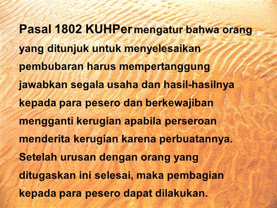 Pasal 1802 KUHPer mengatur bahwa orang yang ditunjuk untuk menyelesaikan pembubaran harus mempertanggung jawabkan segala usaha dan hasil-hasilnya kepada para pesero dan berkewajiban mengganti kerugian apabila perseroan menderita kerugian karena perbuatannya.