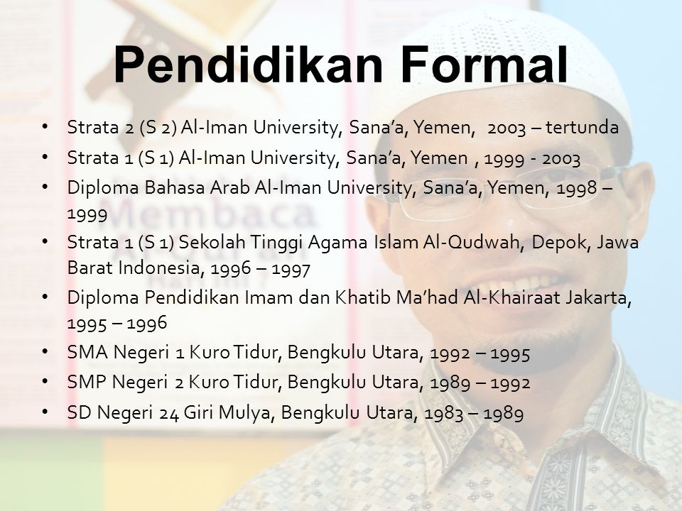 Pendidikan Formal Strata 2 (S 2) Al-Iman University, Sana'a, Yemen, 2003 – tertunda. Strata 1 (S 1) Al-Iman University, Sana'a, Yemen , 1999 - 2003.