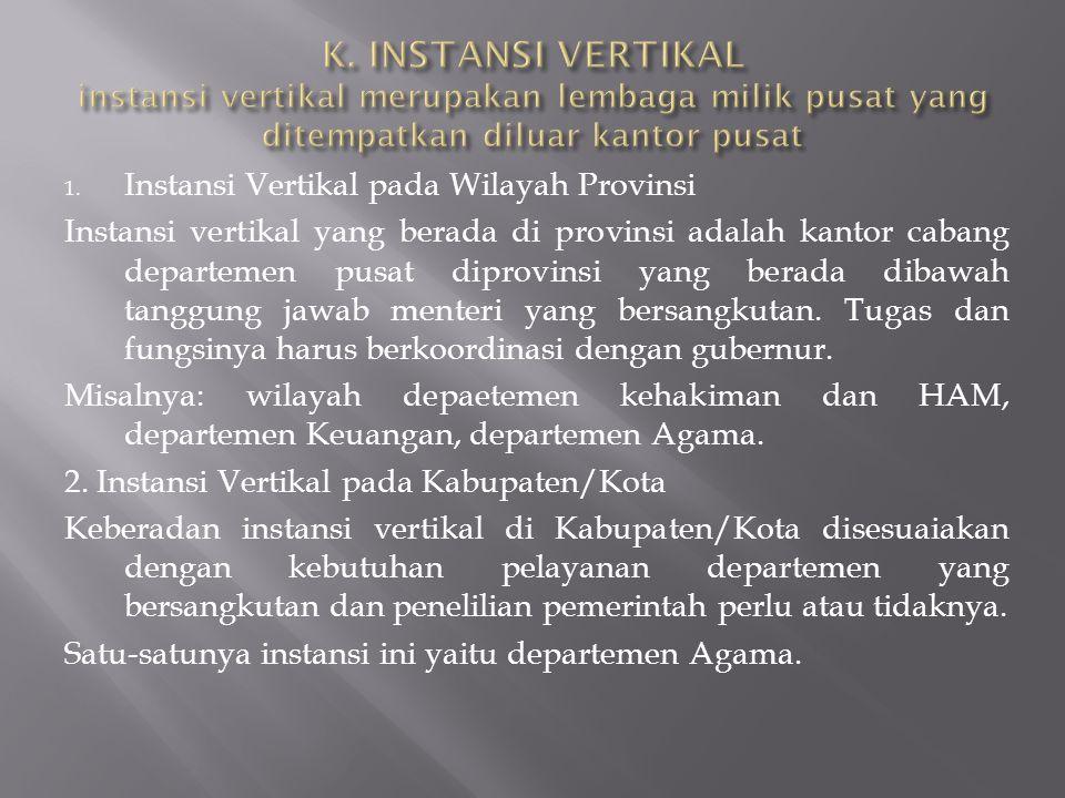 K. INSTANSI VERTIKAL instansi vertikal merupakan lembaga milik pusat yang ditempatkan diluar kantor pusat