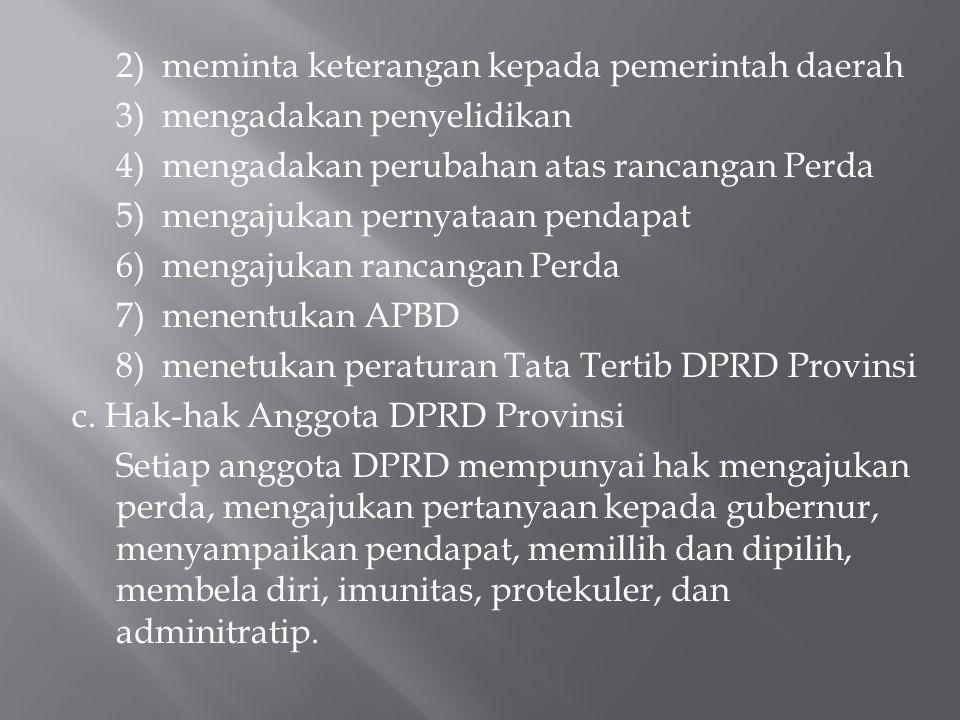 2) meminta keterangan kepada pemerintah daerah 3) mengadakan penyelidikan 4) mengadakan perubahan atas rancangan Perda 5) mengajukan pernyataan pendapat 6) mengajukan rancangan Perda 7) menentukan APBD 8) menetukan peraturan Tata Tertib DPRD Provinsi c.