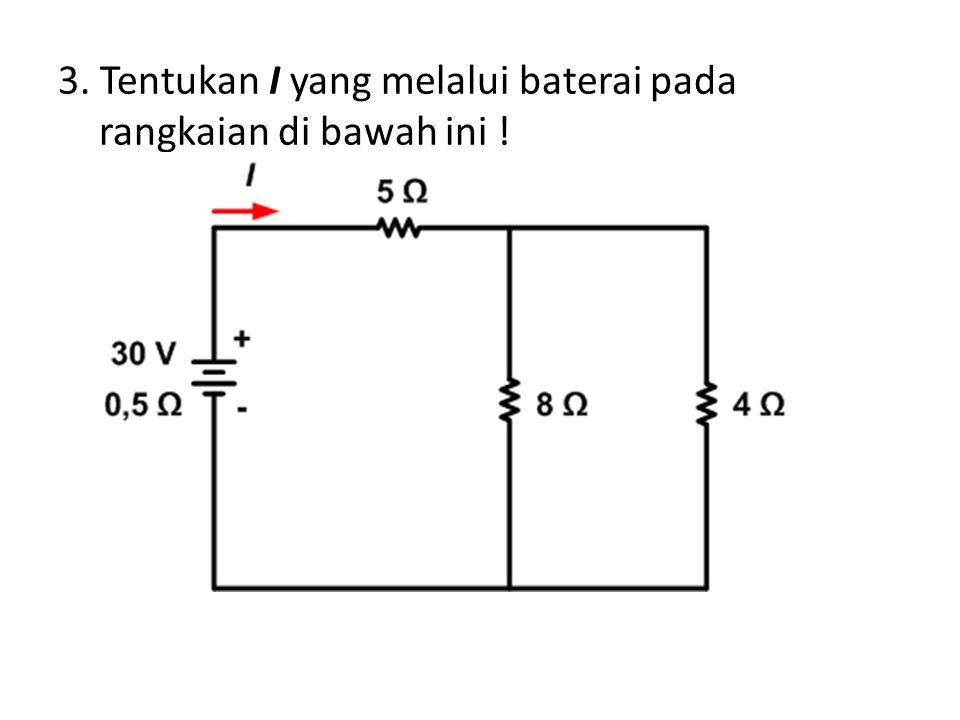 3. Tentukan I yang melalui baterai pada rangkaian di bawah ini !