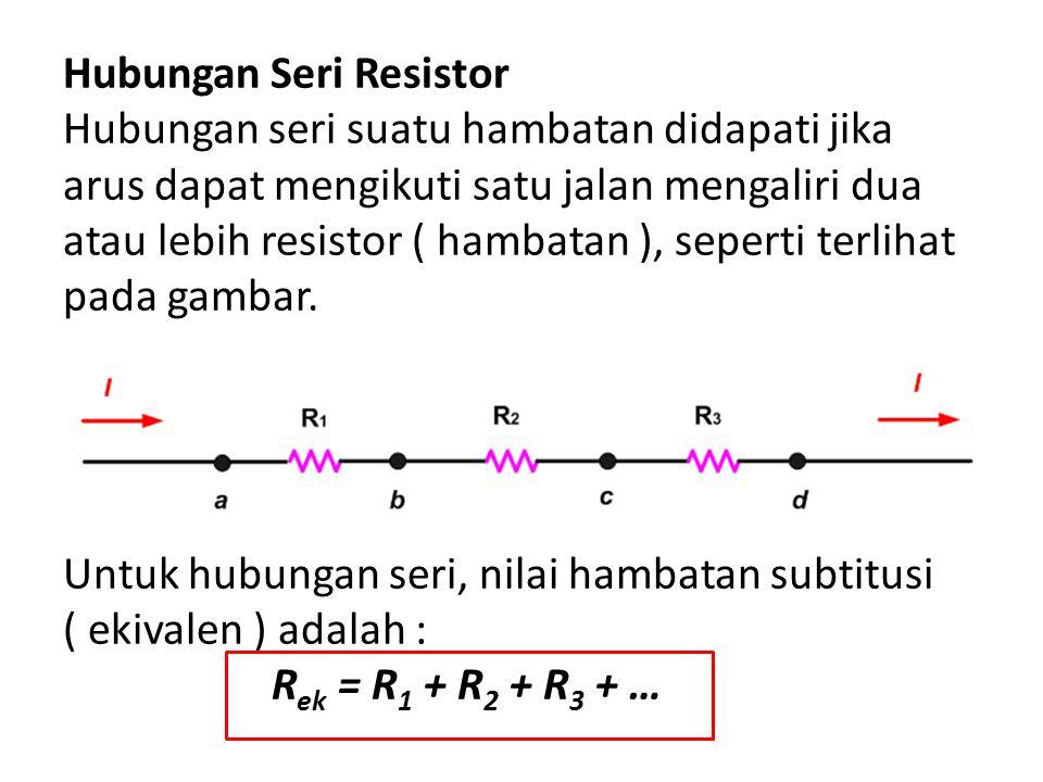 Hubungan Seri Resistor Hubungan seri suatu hambatan didapati jika arus dapat mengikuti satu jalan mengaliri dua atau lebih resistor ( hambatan ), seperti terlihat pada gambar.