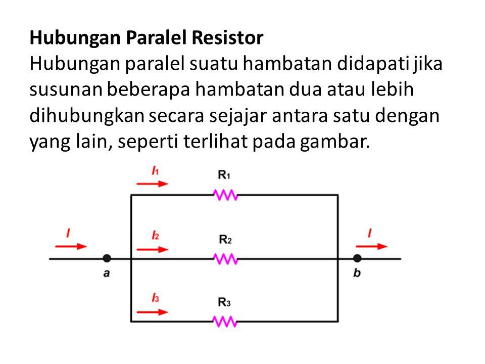 Hubungan Paralel Resistor Hubungan paralel suatu hambatan didapati jika susunan beberapa hambatan dua atau lebih dihubungkan secara sejajar antara satu dengan yang lain, seperti terlihat pada gambar.