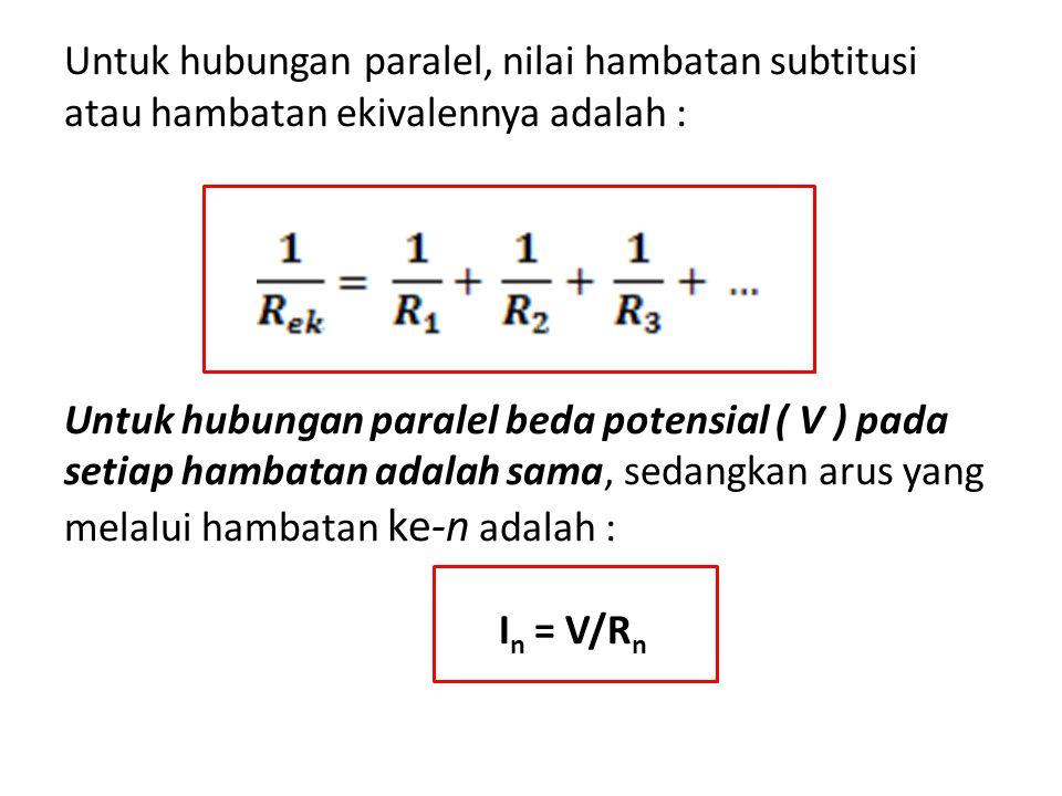 Untuk hubungan paralel, nilai hambatan subtitusi atau hambatan ekivalennya adalah : Untuk hubungan paralel beda potensial ( V ) pada setiap hambatan adalah sama, sedangkan arus yang melalui hambatan ke-n adalah : In = V/Rn