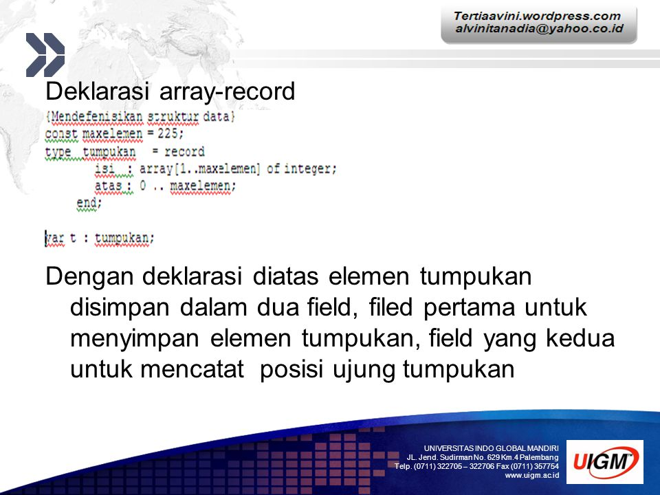 Deklarasi array-record Dengan deklarasi diatas elemen tumpukan disimpan dalam dua field, filed pertama untuk menyimpan elemen tumpukan, field yang kedua untuk mencatat posisi ujung tumpukan