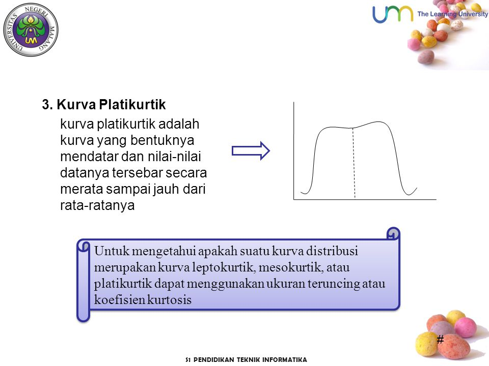 3. Kurva Platikurtik kurva platikurtik adalah kurva yang bentuknya mendatar dan nilai-nilai datanya tersebar secara merata sampai jauh dari rata-ratanya