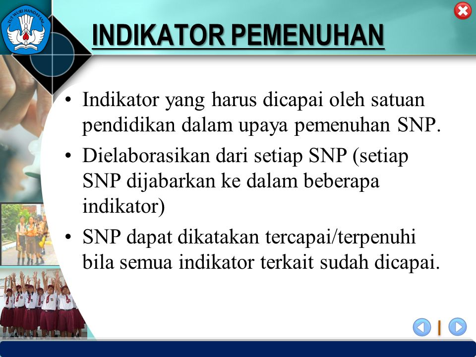 INDIKATOR PEMENUHAN Indikator yang harus dicapai oleh satuan pendidikan dalam upaya pemenuhan SNP.