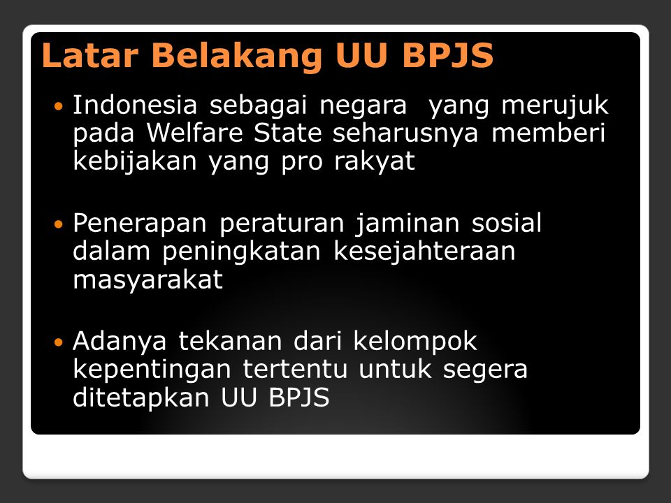 Latar Belakang UU BPJS Indonesia sebagai negara yang merujuk pada Welfare State seharusnya memberi kebijakan yang pro rakyat.