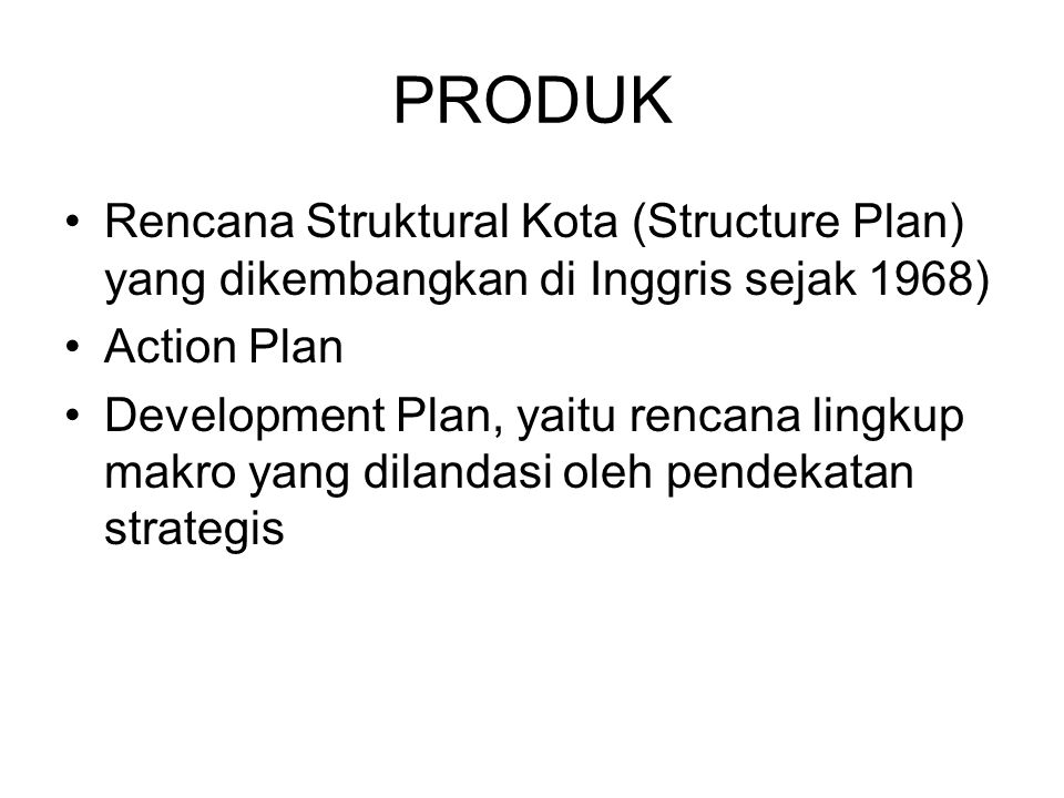 PRODUK Rencana Struktural Kota (Structure Plan) yang dikembangkan di Inggris sejak 1968) Action Plan.