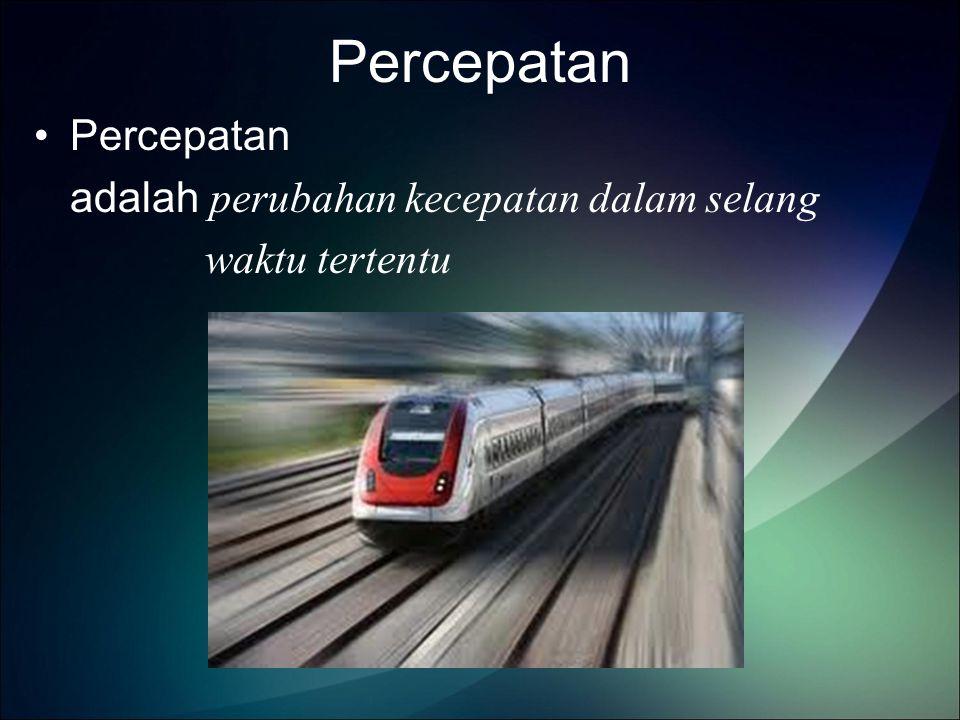 Percepatan Percepatan adalah perubahan kecepatan dalam selang