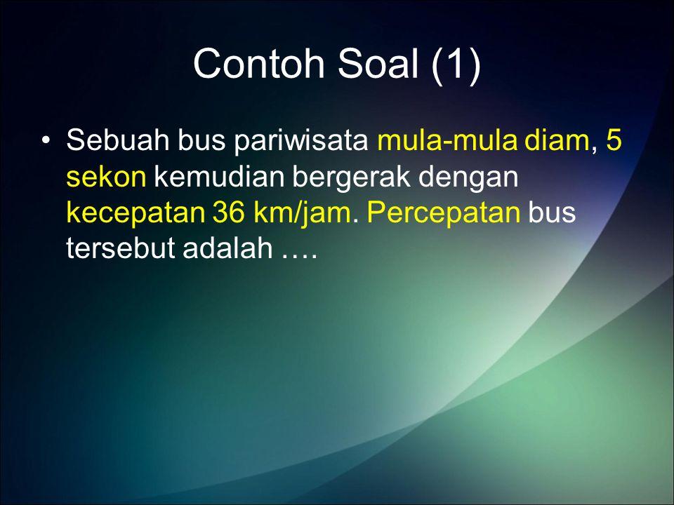 Contoh Soal (1) Sebuah bus pariwisata mula-mula diam, 5 sekon kemudian bergerak dengan kecepatan 36 km/jam.
