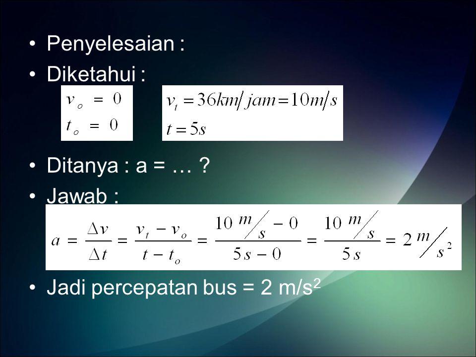 Penyelesaian : Diketahui : Ditanya : a = … Jawab : Jadi percepatan bus = 2 m/s2