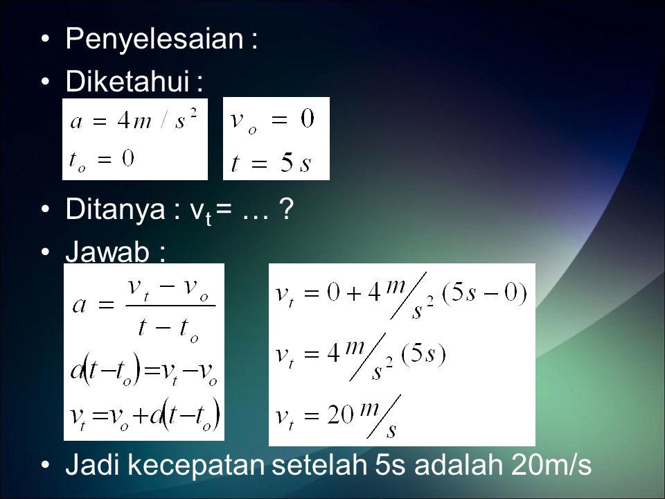 Penyelesaian : Diketahui : Ditanya : vt = … Jawab : Jadi kecepatan setelah 5s adalah 20m/s