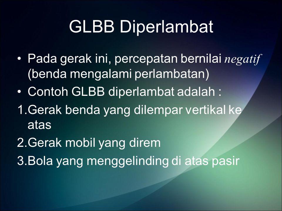 GLBB Diperlambat Pada gerak ini, percepatan bernilai negatif (benda mengalami perlambatan) Contoh GLBB diperlambat adalah :