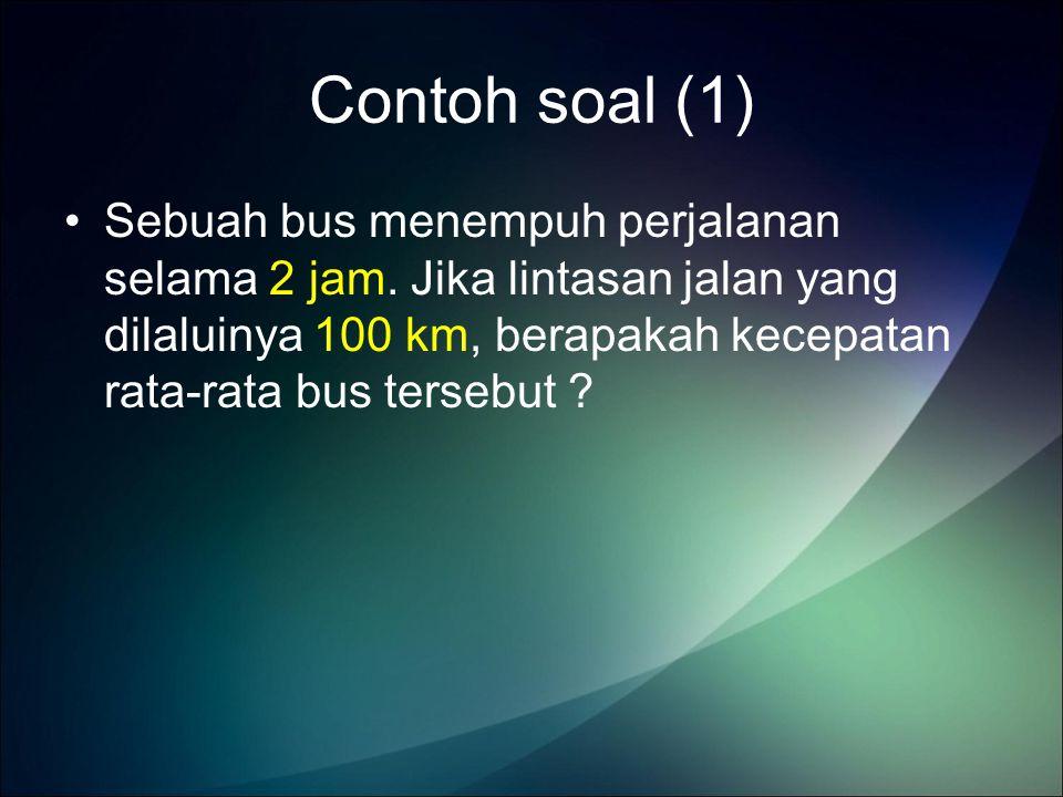 Contoh soal (1) Sebuah bus menempuh perjalanan selama 2 jam.