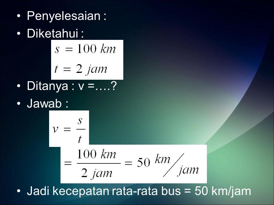 Penyelesaian : Diketahui : Ditanya : v =…. Jawab : Jadi kecepatan rata-rata bus = 50 km/jam