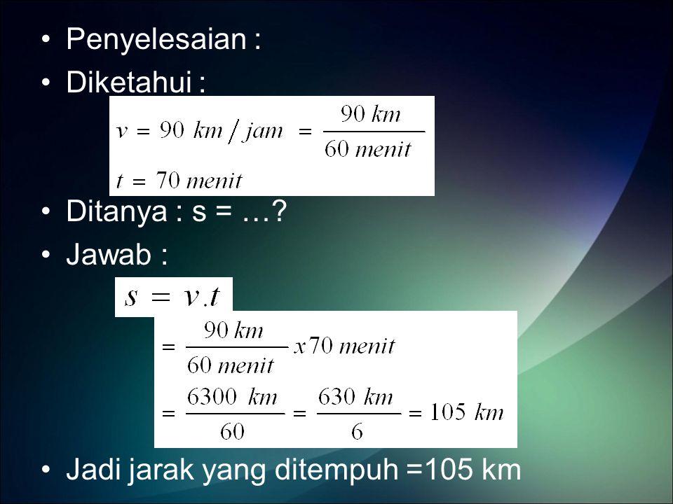 Penyelesaian : Diketahui : Ditanya : s = … Jawab : Jadi jarak yang ditempuh =105 km